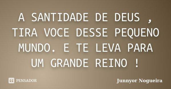 A SANTIDADE DE DEUS , TIRA VOCE DESSE PEQUENO MUNDO. E TE LEVA PARA UM GRANDE REINO !... Frase de Junnyor Nogueira.