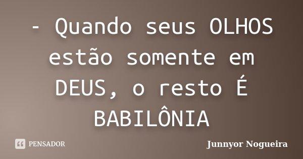 - Quando seus OLHOS estão somente em DEUS, o resto É BABILÔNIA... Frase de Junnyor Nogueira.