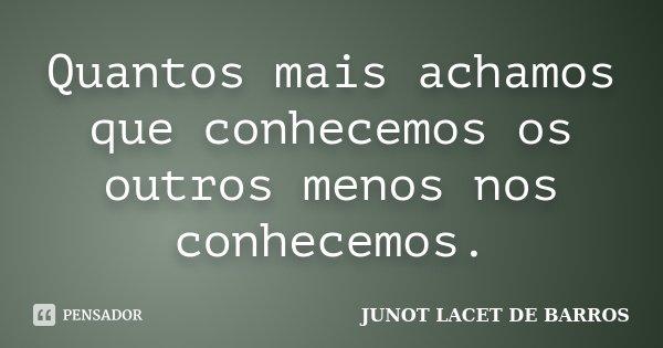 Quantos mais achamos que conhecemos os outros menos nos conhecemos.... Frase de JUNOT LACET DE BARROS.