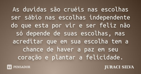 As duvidas são cruéis nas escolhas ser sábio nas escolhas independente do que esta por vir e ser feliz não só depende de suas escolhas, mas acreditar que em sua... Frase de Juraci Silva.