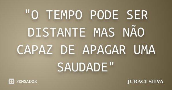 """""""O TEMPO PODE SER DISTANTE MAS NÃO CAPAZ DE APAGAR UMA SAUDADE""""... Frase de JURACI SILVA."""