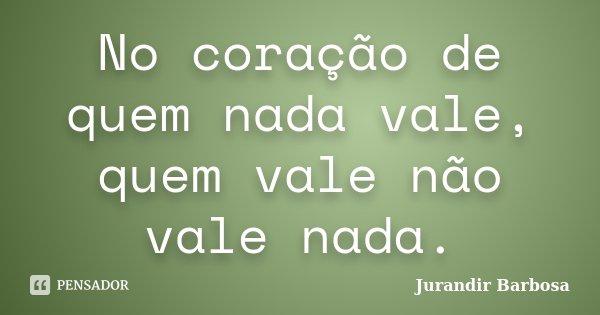 No coração de quem nada vale, quem vale não vale nada.... Frase de Jurandir Barbosa.