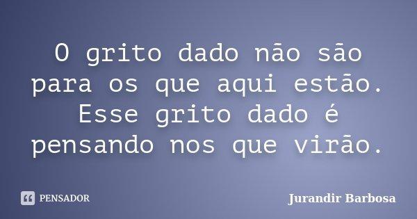 O grito dado não são para os que aqui estão. Esse grito dado é pensando nos que virão.... Frase de Jurandir Barbosa.