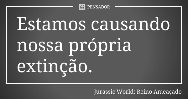 Estamos causando nossa própria extinção.... Frase de Jurassic World: Reino Ameaçado.