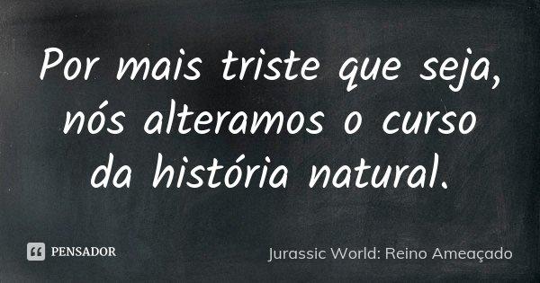 Por mais triste que seja, nós alteramos o curso da história natural.... Frase de Jurassic World: Reino Ameaçado.
