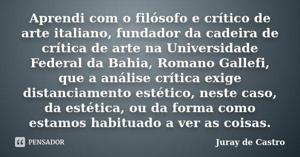 Aprendi com o filósofo e crítico de arte italiano, fundador da cadeira de crítica de arte na Universidade Federal da Bahia, Romano Gallefi, que a análise crític... Frase de Juray de Castro.