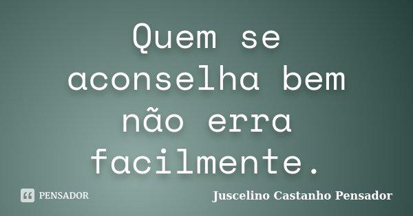 Quem se aconselha bem não erra facilmente.... Frase de Juscelino Castanho Pensador.