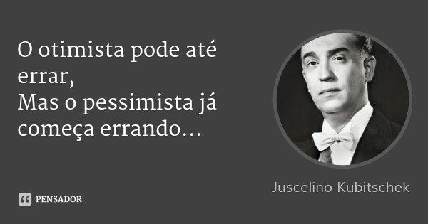 O otimista pode até errar, Mas o pessimista já começa errando...... Frase de Juscelino kubitschek.