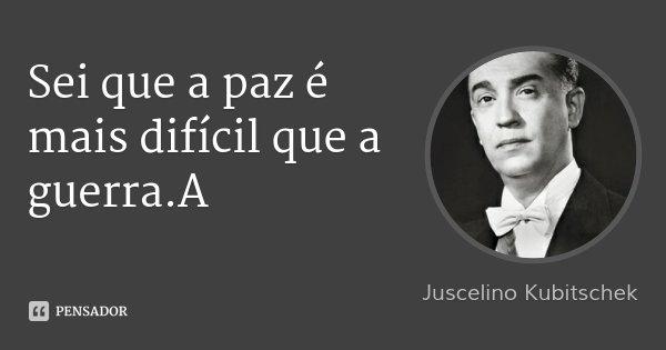 Sei que a paz é mais difícil que a guerra.A... Frase de Juscelino Kubitschek.