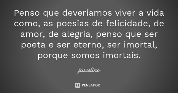 penso que deveriamos viver a vida como, as poesias de felicidade, de amor, de alegria, penso que ser poeta e ser eterno, ser imortal,porque somos imortal.... Frase de juscelino.