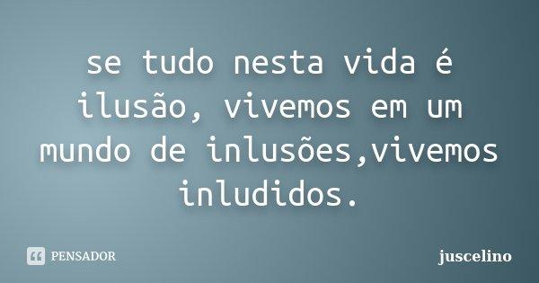 se tudo nesta vida é ilusão, vivemos em um mundo de inlusões,vivemos inludidos.... Frase de juscelino.