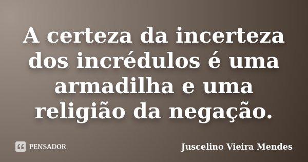 A certeza da incerteza dos incrédulos é uma armadilha e uma religião da negação.... Frase de Juscelino Vieira Mendes.