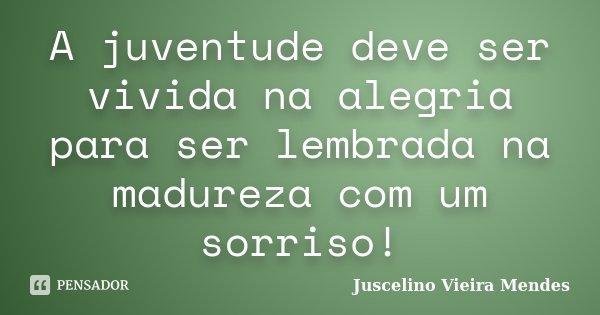A juventude deve ser vivida na alegria para ser lembrada na madureza com um sorriso!... Frase de Juscelino Vieira Mendes.