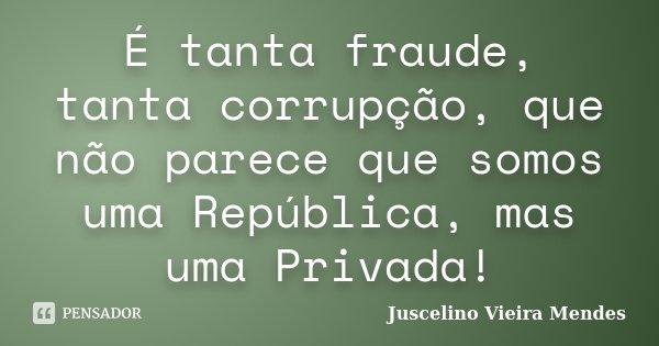 É tanta fraude, tanta corrupção, que não parece que somos uma República, mas uma Privada!... Frase de Juscelino Vieira Mendes.