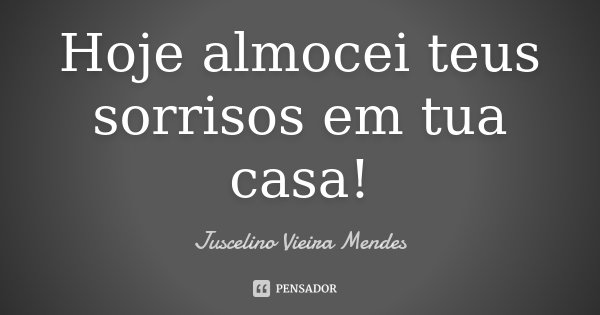 Hoje almocei teus sorrisos em tua casa!... Frase de Juscelino Vieira Mendes.
