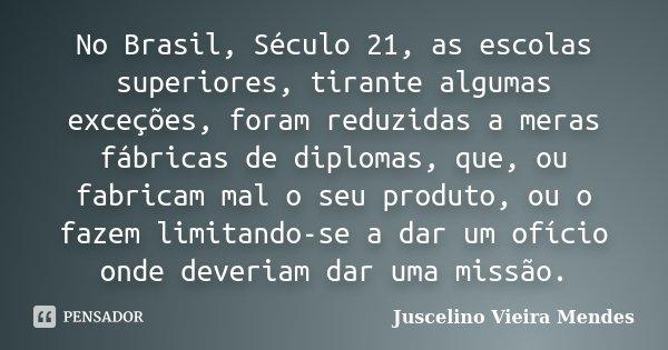 No Brasil, Século 21, as escolas superiores, tirante algumas exceções, foram reduzidas a meras fábricas de diplomas, que, ou fabricam mal o seu produto, ou o fa... Frase de Juscelino Vieira Mendes.