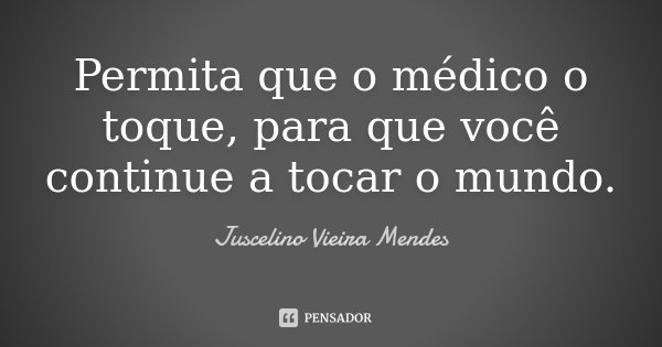 Permita que o médico o toque, para que você continue a tocar o mundo.... Frase de Juscelino Vieira Mendes.