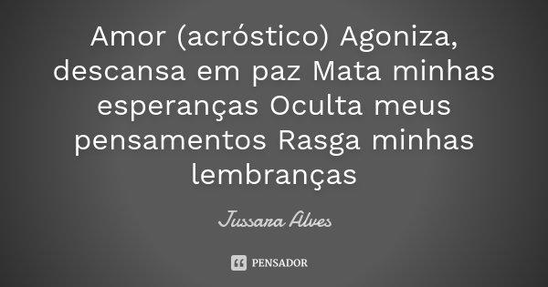 Amor (acróstico) Agoniza, descansa em paz Mata minhas esperanças Oculta meus pensamentos Rasga minhas lembranças... Frase de Jussara Alves.