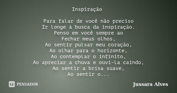 Inspiração Para falar de você não preciso Ir longe à busca da inspiração. Penso em você sempre ao Fechar meus olhos, Ao sentir pulsar meu coração, Ao olhar para... Frase de Jussara Alves.