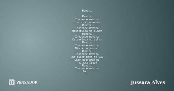 Menina Menina Inocente menina Graciosa no andar Menina Inocente menina Misteriosa no olhar Menina Inocente menina Criteriosa no falar Menina Inocente menina Sáb... Frase de Jussara Alves.