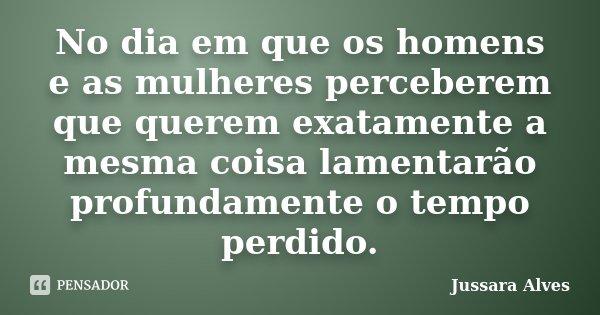 No dia em que os homens e as mulheres perceberem que querem exatamente a mesma coisa lamentarão profundamente o tempo perdido.... Frase de Jussara Alves.