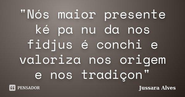"""""""Nós maior presente ké pa nu da nos fidjus é conchi e valoriza nos origem e nos tradiçon""""... Frase de Jussara Alves."""