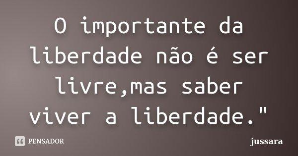 """O importante da liberdade não é ser livre,mas saber viver a liberdade.""""... Frase de jussara."""