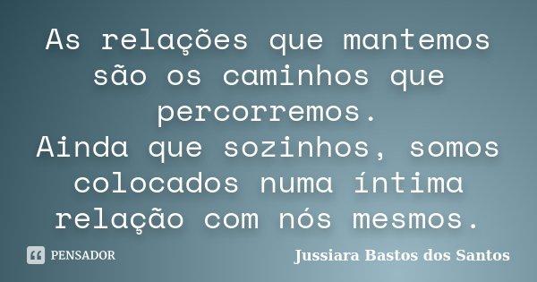 As relações que mantemos são os caminhos que percorremos. Ainda que sozinhos, somos colocados numa íntima relação com nós mesmos.... Frase de Jussiara Bastos dos Santos.