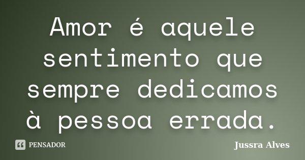 Amor é aquele sentimento que sempre dedicamos à pessoa errada.... Frase de Jussra Alves.