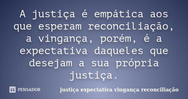 A justiça é empática aos que esperam reconciliação, a vingança, porém, é a expectativa daqueles que desejam a sua própria justiça.... Frase de justiça expectativa vingança reconciliação.
