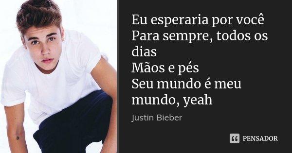 Eu esperaria por você Para sempre, todos os dias Mãos e pés Seu mundo é meu mundo, yeah... Frase de Justin Bieber.