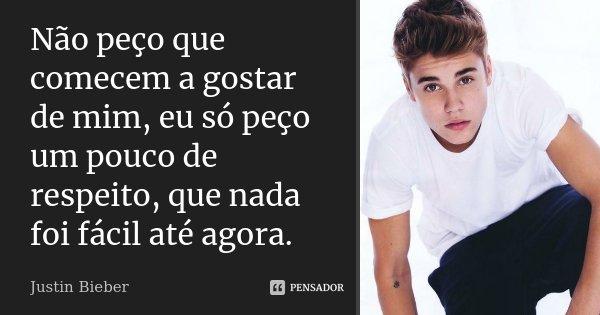 Não peço que comecem a gostar de mim, eu só peço um pouco de respeito, que nada foi fácil até agora.... Frase de Justin Bieber.