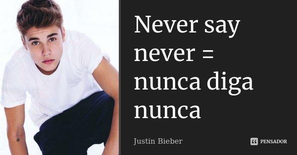 Never say never = nunca diga nunca... Frase de justin bieber.