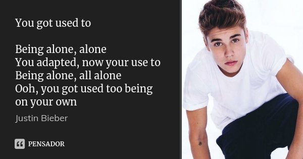 You got used to Being alone, alone You adapted, now your use to Being alone, all alone Ooh, you got used too being on your own... Frase de justin bieber.