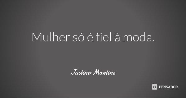 Mulher só é fiel à moda.... Frase de Justino Martins.