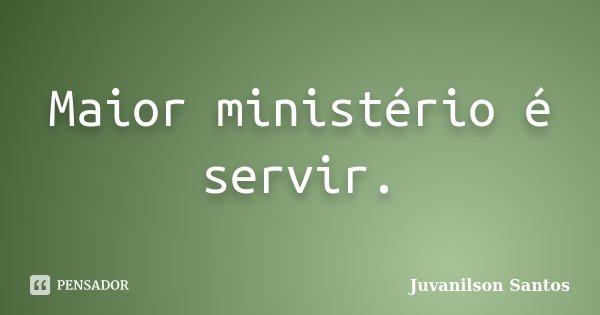Maior ministério é servir.... Frase de Juvanilson Santos.