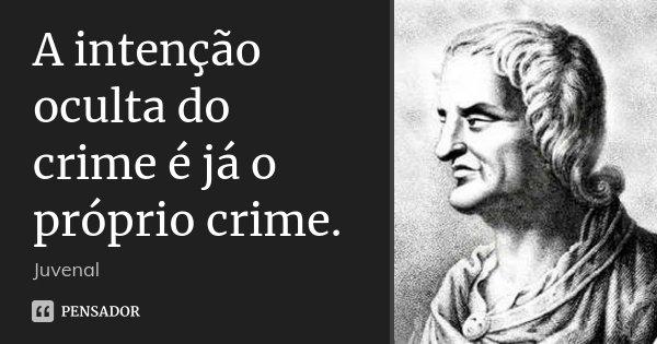 A intenção oculta do crime é já o próprio crime.... Frase de Juvenal.