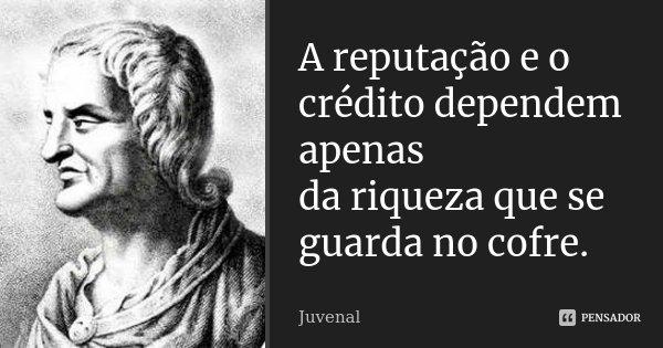 A reputação e o crédito dependem apenas / da riqueza que se guarda no cofre.... Frase de Juvenal.
