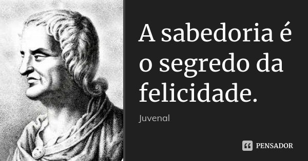 A sabedoria é o segredo da felicidade.... Frase de Juvenal.