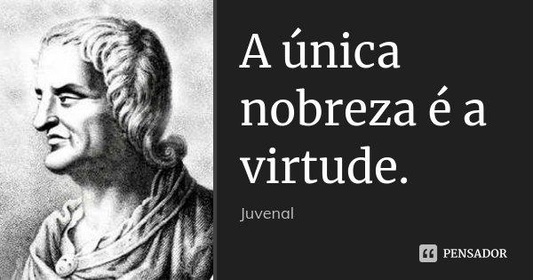 A única nobreza é a virtude.... Frase de Juvenal.