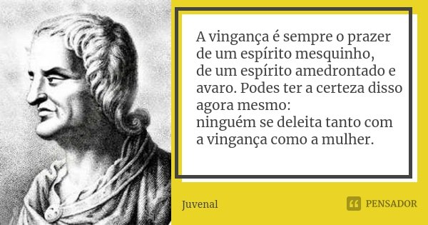 A vingança é sempre o prazer de um espírito mesquinho, / de um espírito amedrontado e avaro. Podes ter a certeza disso agora mesmo: / ninguém se deleita tanto c... Frase de Juvenal.