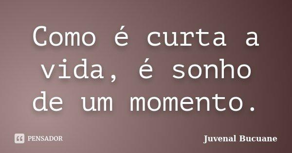 Como é curta a vida, é sonho de um momento.... Frase de Juvenal Bucuane.
