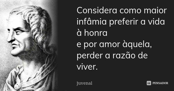 Considera como maior infâmia preferir a vida à honra / e por amor àquela, perder a razão de viver.... Frase de Juvenal.