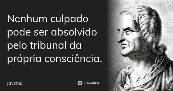 Nenhum culpado pode ser absolvido pelo tribunal da própria consciência.... Frase de Juvenal.