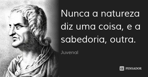 Nunca a natureza diz uma coisa, e a sabedoria, outra.... Frase de Juvenal.