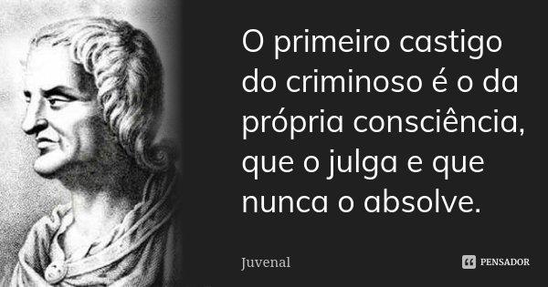 O primeiro castigo do criminoso é o da própria consciência, que o julga e que nunca o absolve.... Frase de Juvenal.