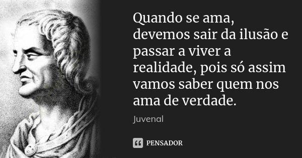 Quando se ama, devemos sair da ilusão e passar a viver a realidade, pois só assim vamos saber quem nos ama de verdade.... Frase de Juvenal.