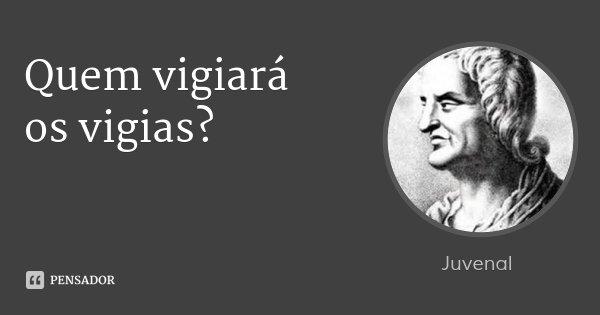 Quem vigiará / os vigias?... Frase de Juvenal.