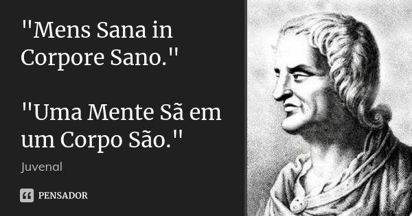 """""""Mens Sana in Corpore Sano."""" """"Uma Mente Sã em um Corpo São.""""... Frase de Juvenal."""