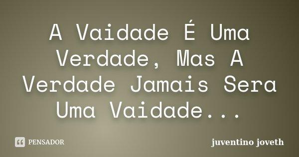 A Vaidade É Uma Verdade, Mas A Verdade Jamais Sera Uma Vaidade...... Frase de Juventino Joveth.